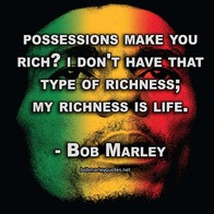 Possessions make you rich? I don't have that type of richness; my richness is life.